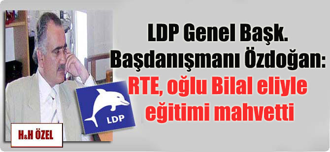 LDP Genel Başk. Başdanışmanı Özdoğan: RTE, oğlu Bilal eliyle eğitimi mahvetti