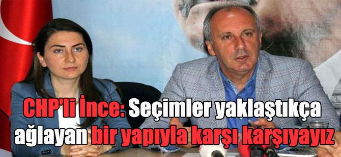 CHP'li İnce: Seçimler yaklaştıkça ağlayan bir yapıyla karşı karşıyayız
