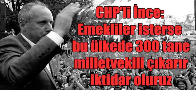 CHP'li İnce: Emekliler isterse bu ülkede 300 tane milletvekili çıkarır iktidar oluruz