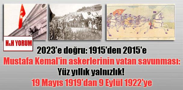 2023'e doğru: 1915'den 2015'e Mustafa Kemal'in askerlerinin vatan savunması: Yüz yıllık yalnızlık! 19 Mayıs 1919'dan 9 Eylül 1922'ye
