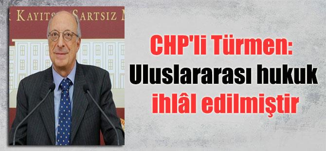 CHP'li Türmen: Uluslararası hukuk ihlâl edilmiştir