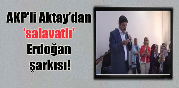 AKP'li Aktay'dan 'salavatlı' Erdoğan şarkısı!