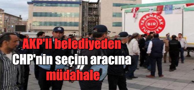 AKP'li belediyeden CHP'nin seçim aracına müdahale
