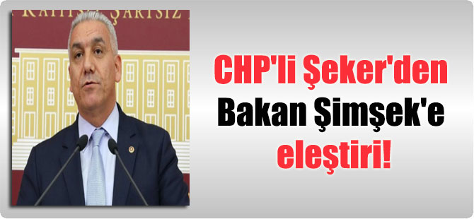 CHP'li Şeker'den Bakan Şimşek'e eleştiri!
