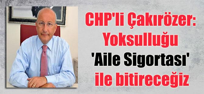 CHP'li Çakırözer: Yoksulluğu 'Aile Sigortası' ile bitireceğiz