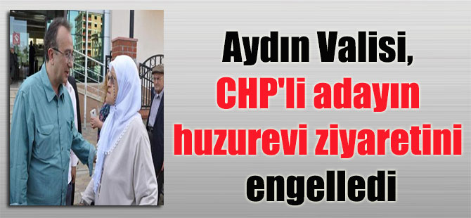 Aydın Valisi, CHP'li adayın huzurevi ziyaretini engelledi
