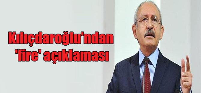 Kılıçdaroğlu'ndan 'fire' açıklaması