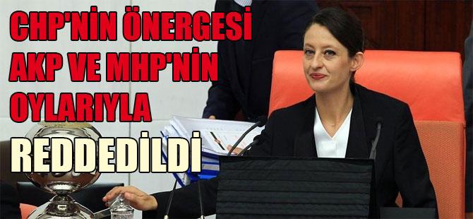 CHP'nin önergesi AKP ve MHP'nin oylarıyla reddedildi