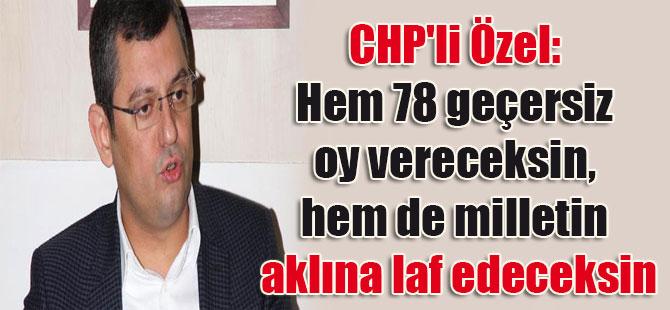 CHP'li Özel: Hem 78 geçersiz oy vereceksin, hem de milletin aklına laf edeceksin