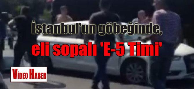 İstanbul'un göbeğinde, eli sopalı 'E-5 Timi'