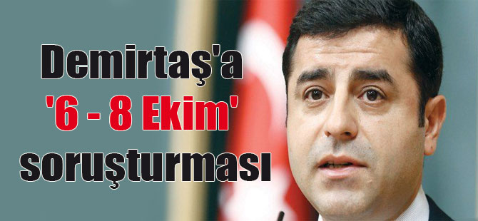Demirtaş'a '6 – 8 Ekim' soruşturması