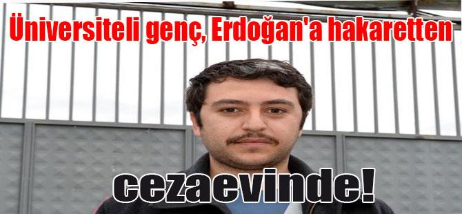 Üniversiteli genç, Erdoğan'a hakaretten cezaevinde!