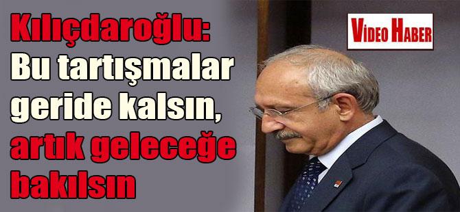 Kılıçdaroğlu: Bu tartışmalar geride kalsın, artık geleceğe bakılsın
