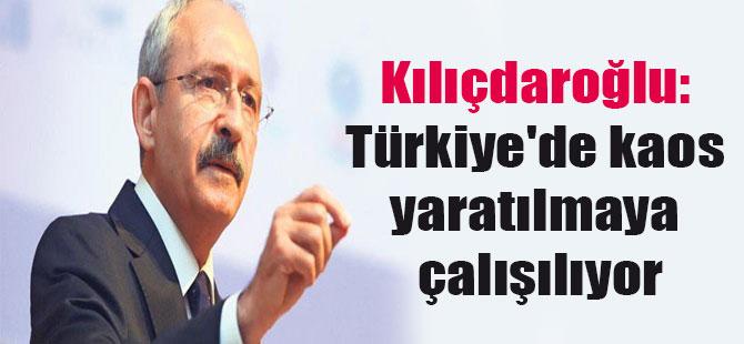 Kılıçdaroğlu: Türkiye'de kaos yaratılmaya çalışılıyor