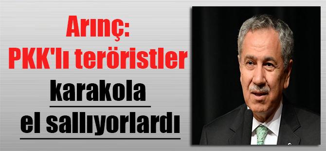 Arınç: PKK'lı teröristler karakola el sallıyorlardı