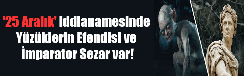 '25 Aralık' iddianamesinde Yüzüklerin Efendisi ve İmparator Sezar var!
