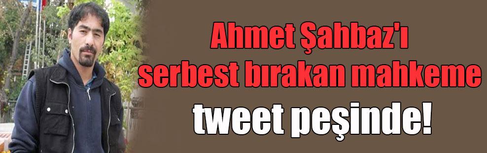 Ahmet Şahbaz'ı serbest bırakan mahkeme tweet peşinde!