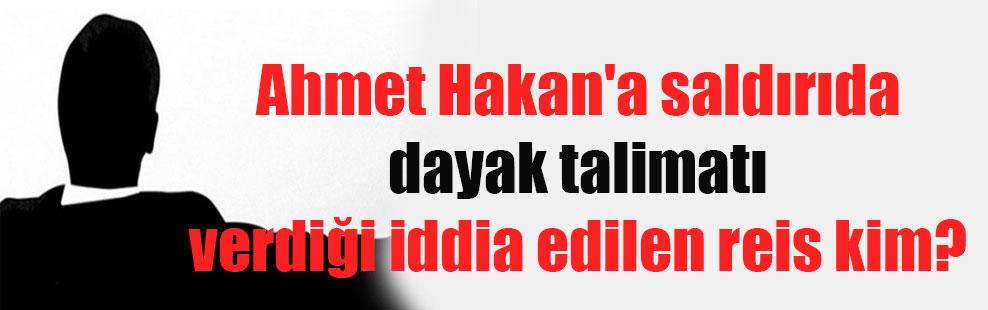 Ahmet Hakan'a saldırıda dayak talimatı verdiği iddia edilen reis kim?
