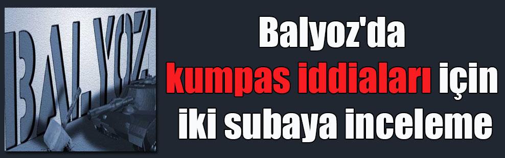 Balyoz'da kumpas iddiaları için iki subaya inceleme