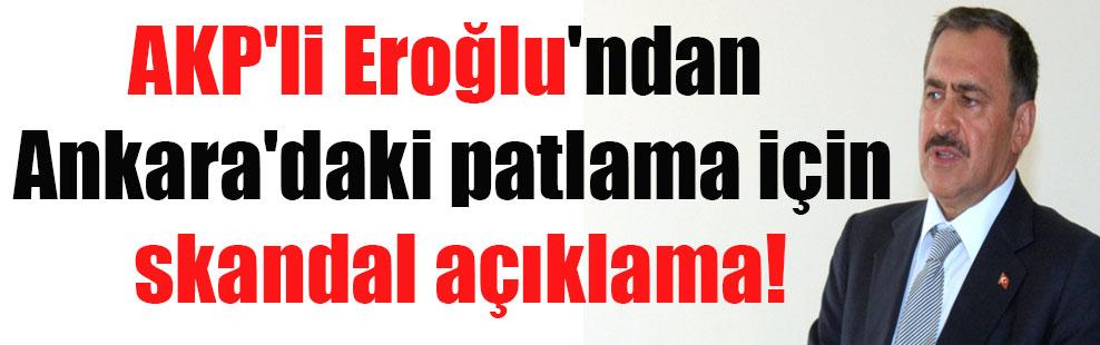 AKP'li Eroğlu'ndan Ankara'daki patlama için skandal açıklama!
