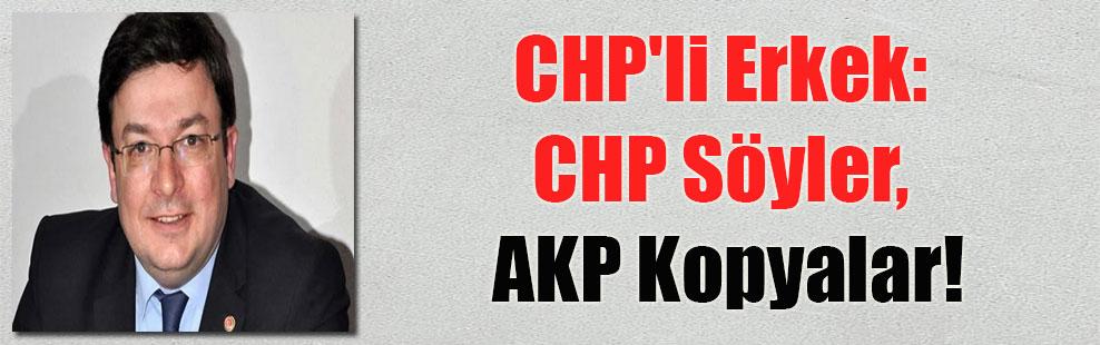 CHP'li Erkek: CHP Söyler, AKP Kopyalar!