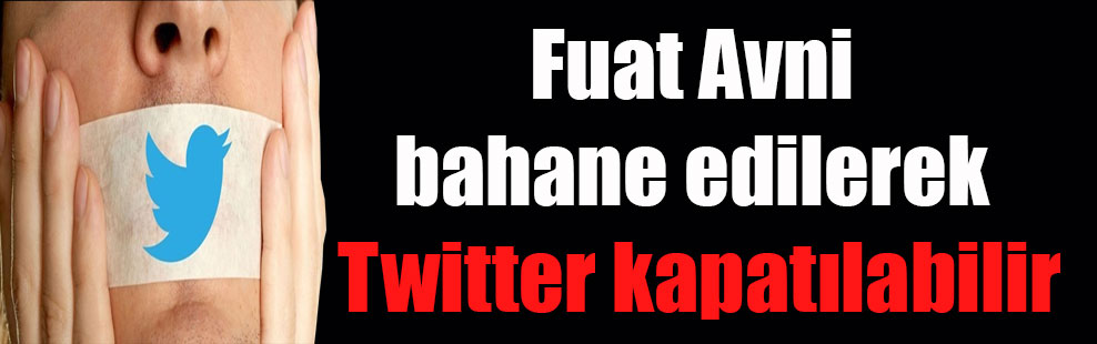 Fuat Avni bahane edilerek Twitter kapatılabilir