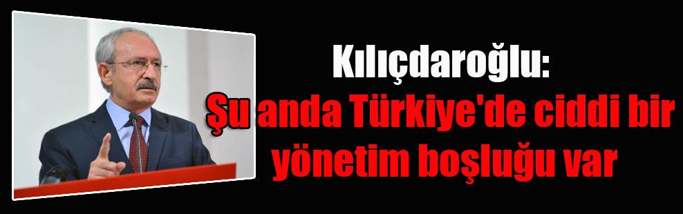 Kılıçdaroğlu: Şu anda Türkiye'de ciddi bir yönetim boşluğu var