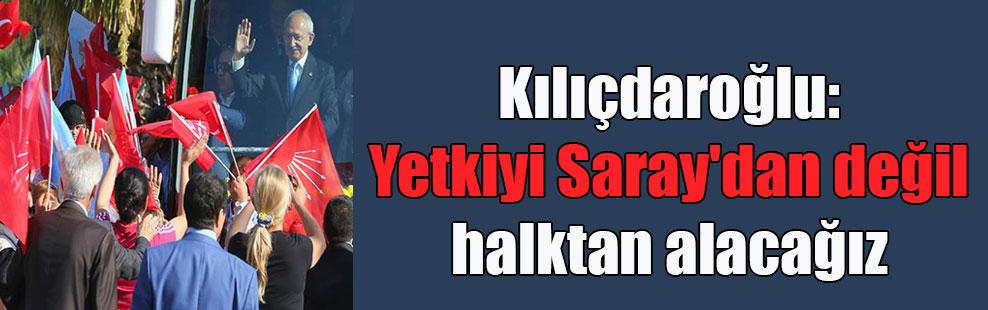 Kılıçdaroğlu: Yetkiyi Saray'dan değil halktan alacağız