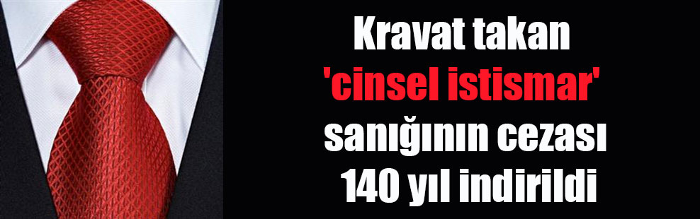 Kravat takan 'cinsel istismar' sanığının cezası 140 yıl indirildi