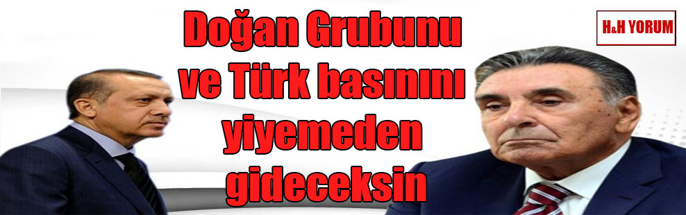 Doğan Grubunu ve Türk basınını yiyemeden gideceksin