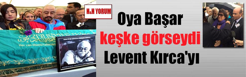 Oya Başar keşke görseydi Levent Kırca'yı