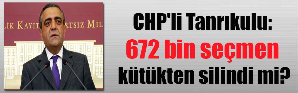 CHP'li Tanrıkulu: 672 bin seçmen kütükden silindi mi?