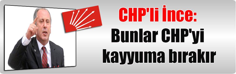 CHP'li İnce: Bunlar CHP'yi kayyuma bırakır