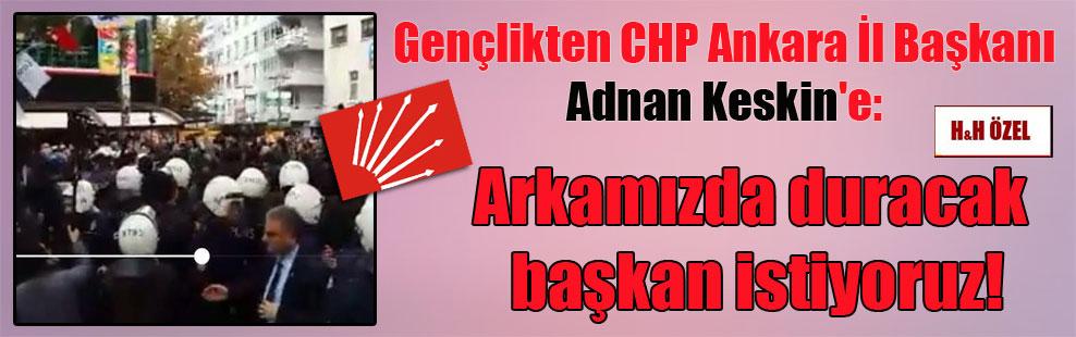 Gençlikten CHP Ankara İl Başkanı Adnan Keskin'e: Arkamızda duracak başkan istiyoruz!