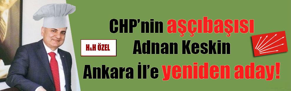 CHP'nin aşçıbaşısı Adnan Keskin Ankara İl'e yeniden aday!
