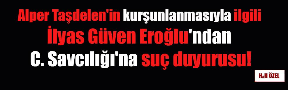 Alper Taşdelen'in kurşunlanmasıyla ilgili İlyas Güven Eroğlu'ndan C. Savcılığı'na suç duyurusu!