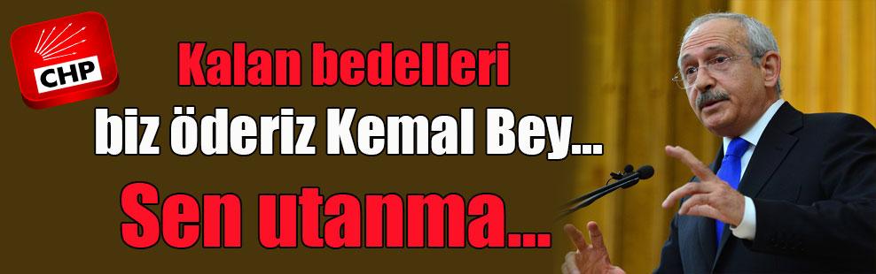 Kalan bedelleri biz öderiz Kemal Bey… Sen utanma…
