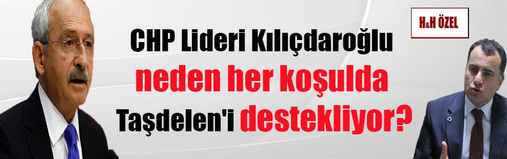 CHP Lideri Kılıçdaroğlu neden her koşulda Taşdelen'i destekliyor?