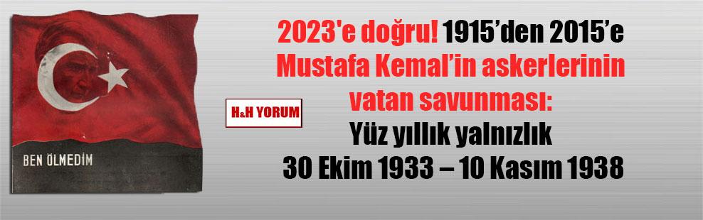 2023'e doğru! 1915'den 2015'e Mustafa Kemal'in askerlerinin vatan savunması: Yüz yıllık yalnızlık 30 Ekim 1933 – 10 Kasım 1938