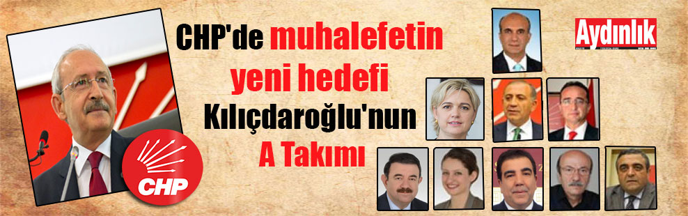 CHP'de muhalefetin yeni hedefi Kılıçdaroğlu'nun A Takımı