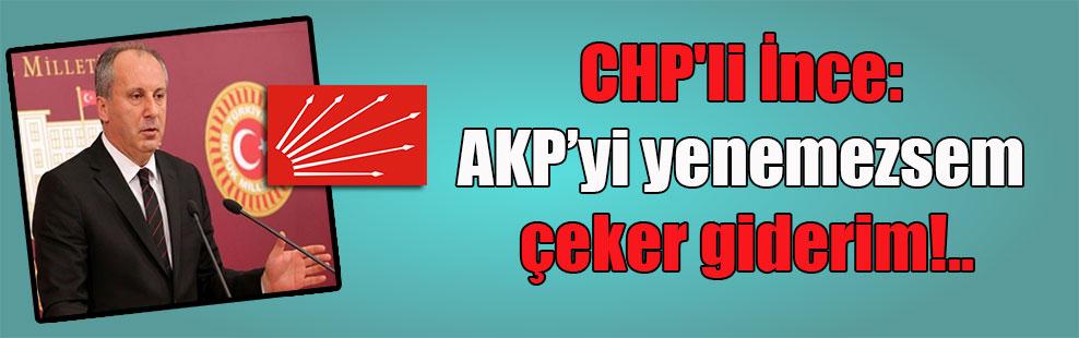 CHP'li İnce: AKP'yi yenemezsem çeker giderim!..