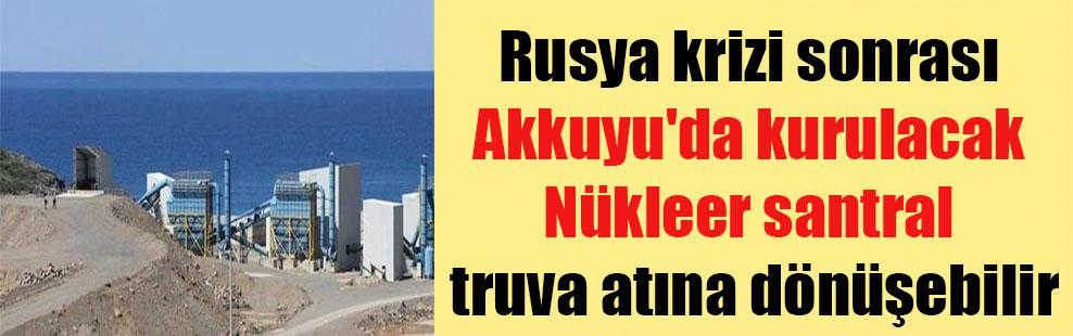 Rusya krizi sonrası Akkuyu'da kurulacak Nükleer santral truva atına dönüşebilir