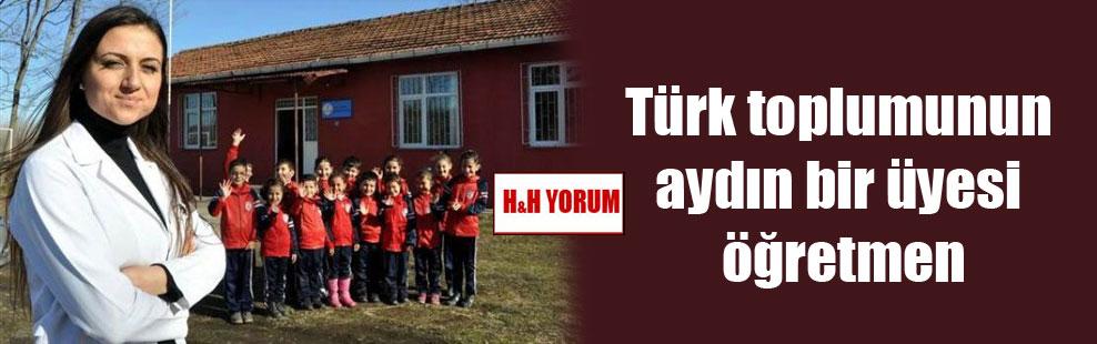 Türk toplumunun aydın bir üyesi öğretmen