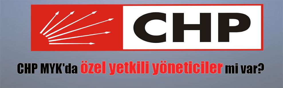 CHP MYK'da özel yetkili yöneticiler mi var?