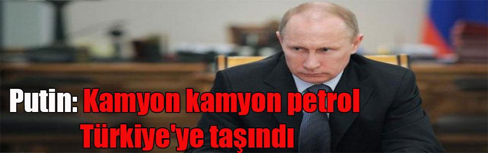 Putin: Kamyon kamyon petrol Türkiye'ye taşındı