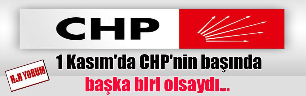 1 Kasım'da CHP'nin başında başka biri olsaydı…