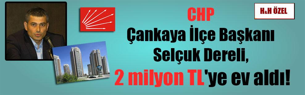 CHP Çankaya İlçe Başkanı Selçuk Dereli, 2 milyon TL'ye ev aldı!