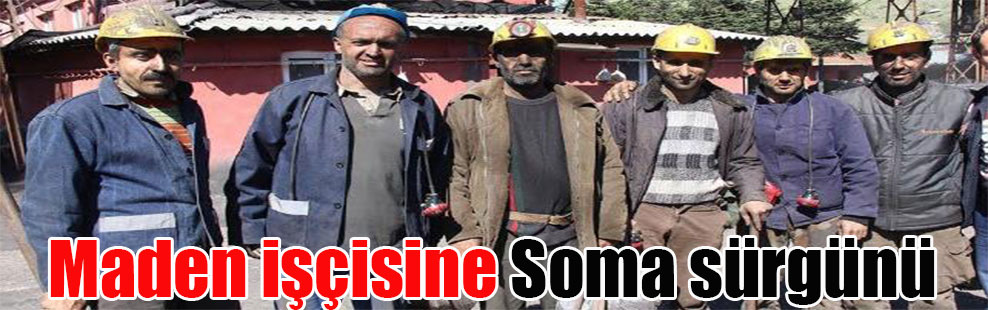 Maden işçisine Soma sürgünü