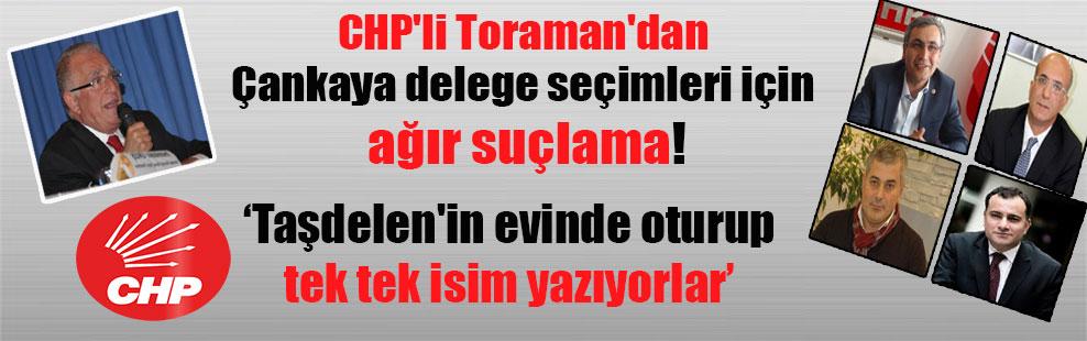 CHP'li Toraman'dan Çankaya delege seçimleri için ağır suçlama!