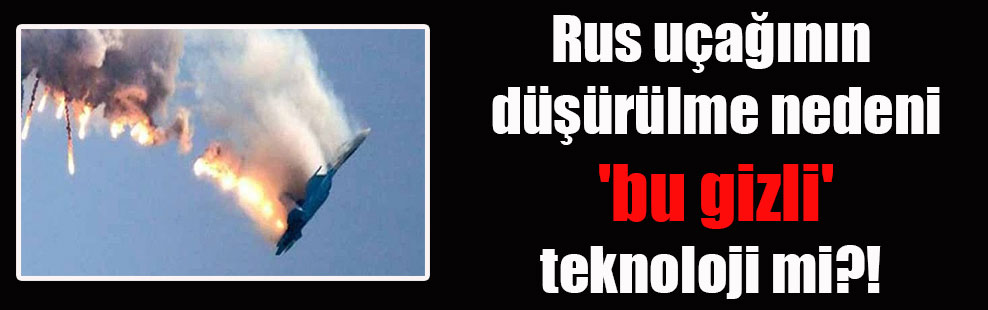 Rus uçağının düşürülme nedeni 'BU GİZLİ' teknoloji mi?!